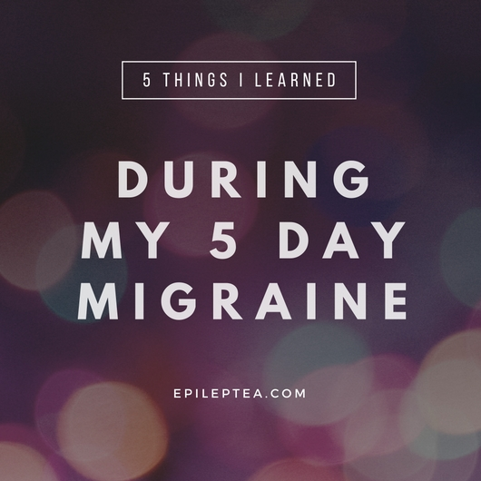 5 Things I Learned During My 5 Day Migraine